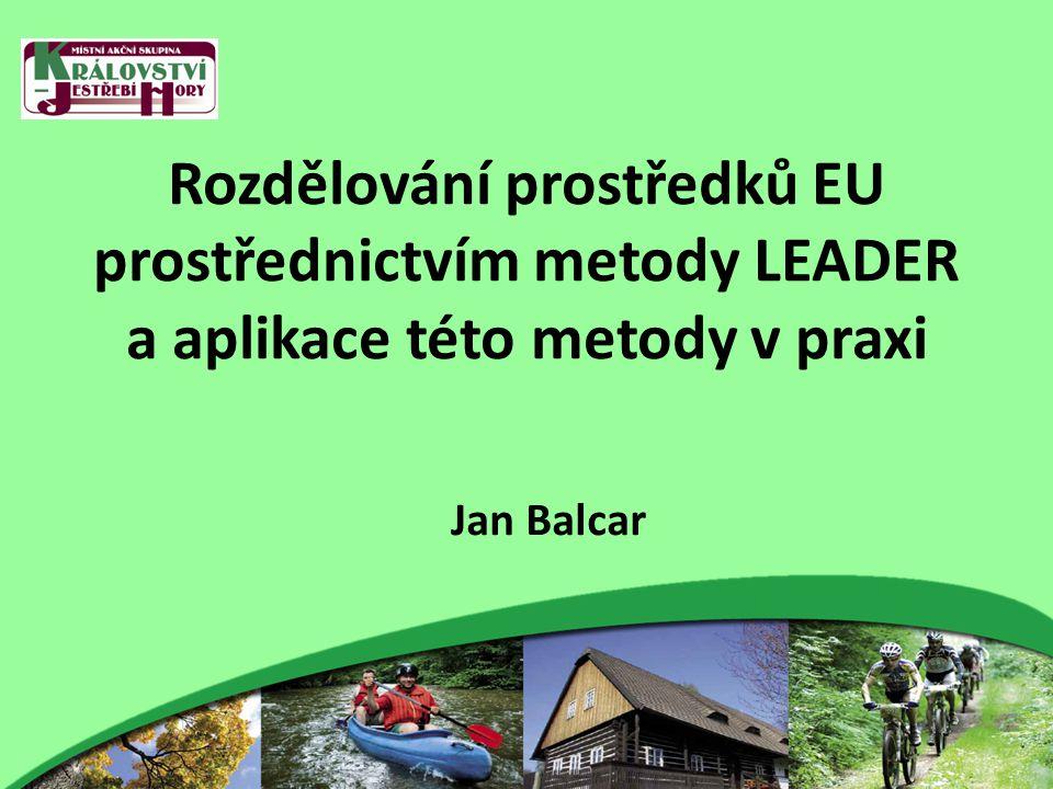 Rozdělování prostředků EU prostřednictvím metody LEADER a aplikace této metody v praxi Jan Balcar