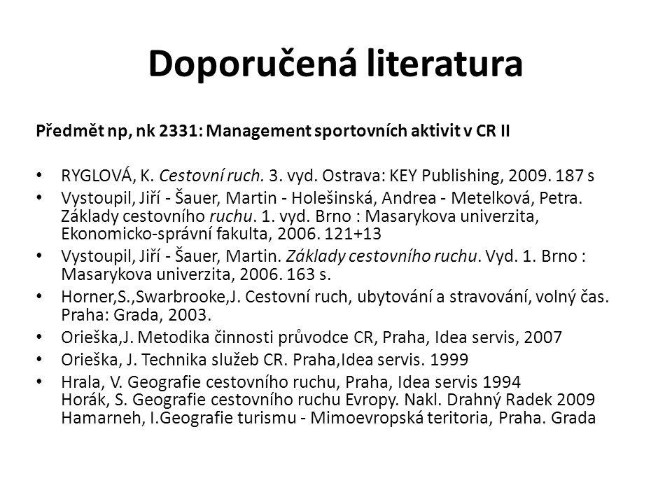 Doporučená literatura Předmět np, nk 2331: Management sportovních aktivit v CR II RYGLOVÁ, K. Cestovní ruch. 3. vyd. Ostrava: KEY Publishing, 2009. 18