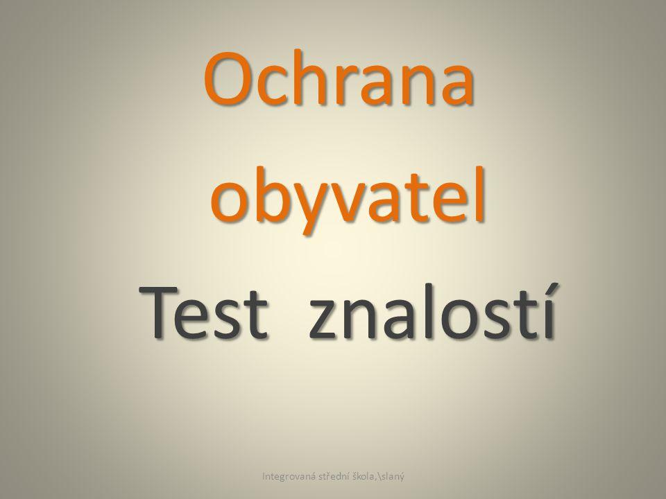 Ochrana obyvatel obyvatel Test znalostí Test znalostí Integrovaná střední škola,\slaný