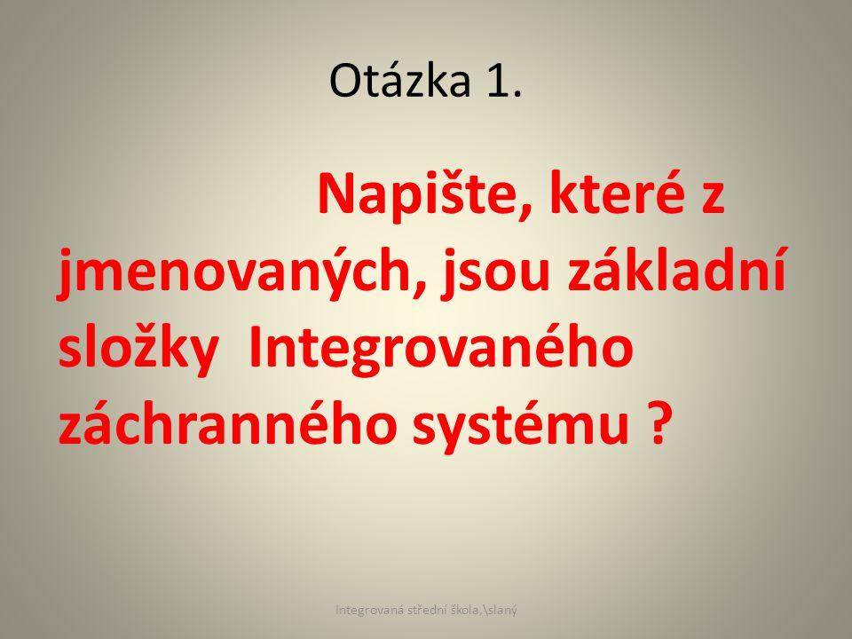 Otázka 1. Napište, které z jmenovaných, jsou základní složky Integrovaného záchranného systému .