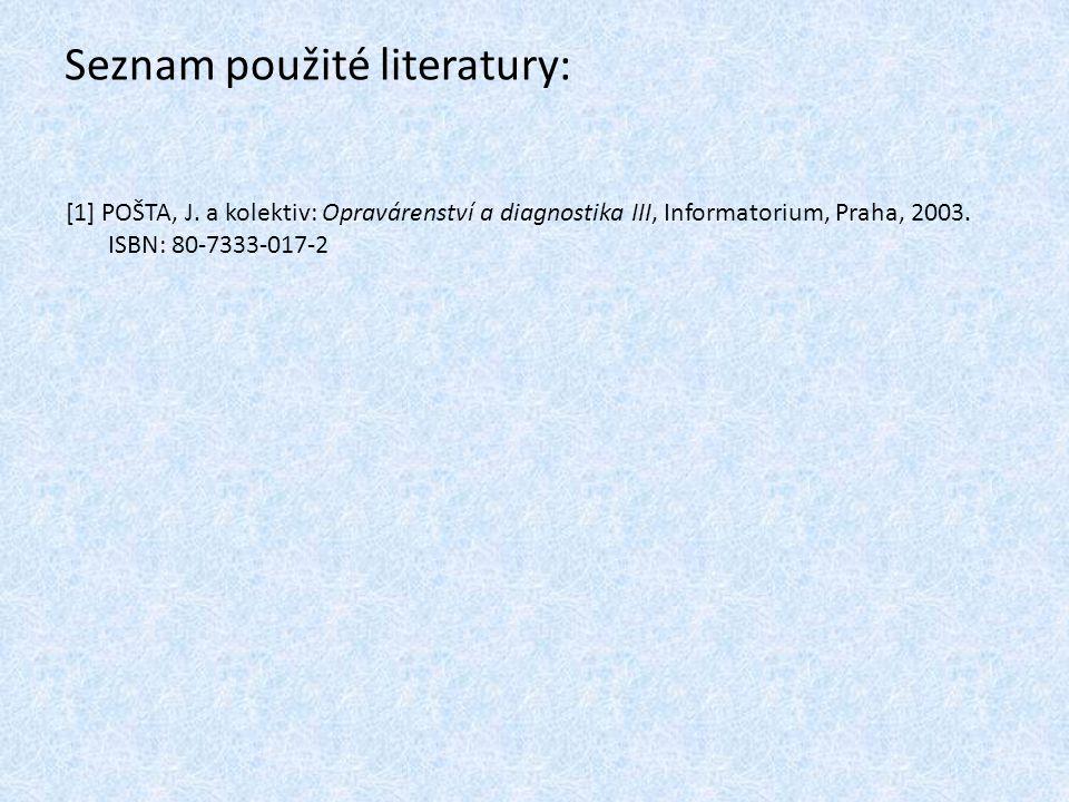 Seznam použité literatury: [1] POŠTA, J. a kolektiv: Opravárenství a diagnostika III, Informatorium, Praha, 2003. ISBN: 80-7333-017-2