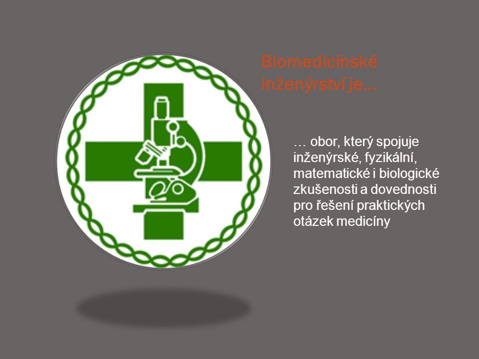Biomedicínské inženýrství je… … obor, který spojuje inženýrské, fyzikální, matematické i biologické zkušenosti a dovednosti pro řešení praktických otá