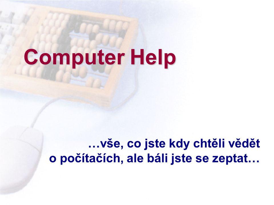 Computer Help …vše, co jste kdy chtěli vědět o počítačích, ale báli jste se zeptat…