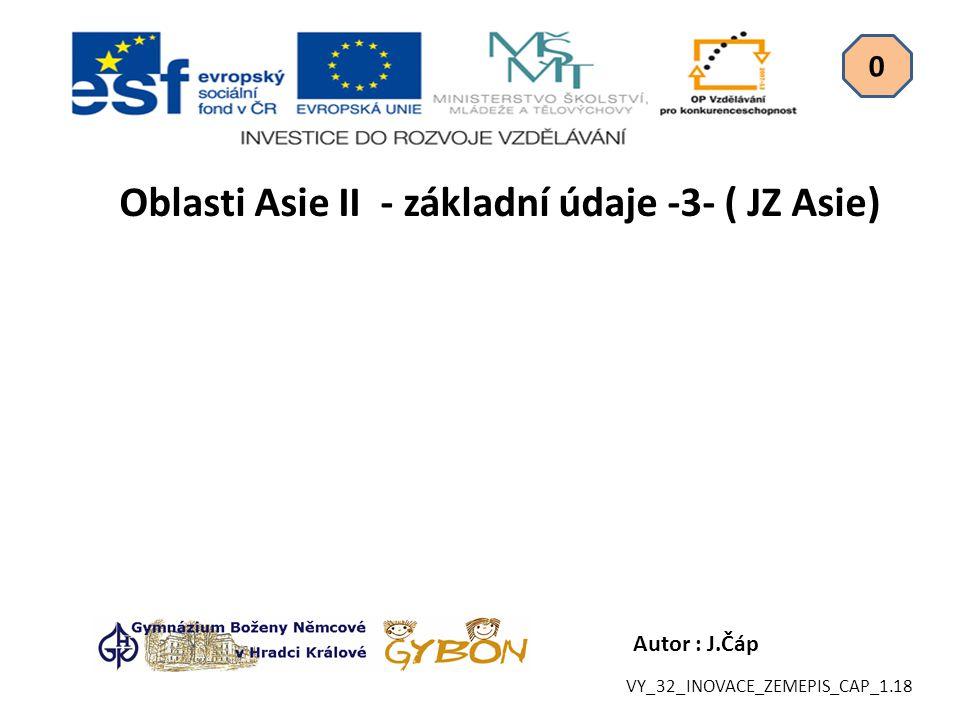 Autor : J.Čáp Oblasti Asie II - základní údaje -3- ( JZ Asie) 0 VY_32_INOVACE_ZEMEPIS_CAP_1.18