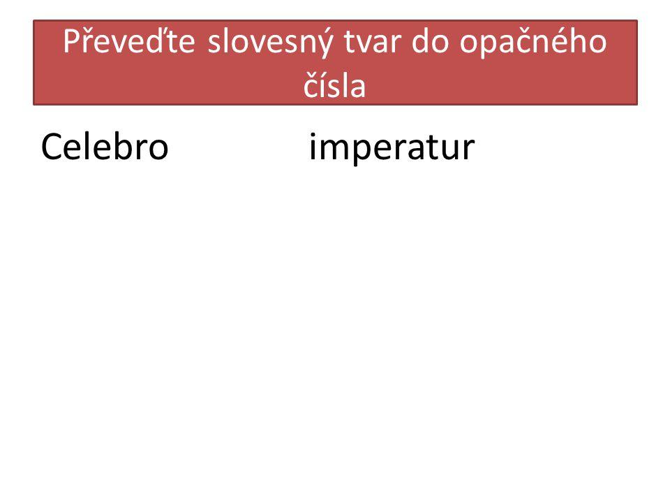 Převeďte slovesný tvar do opačného čísla Celebroimperatur