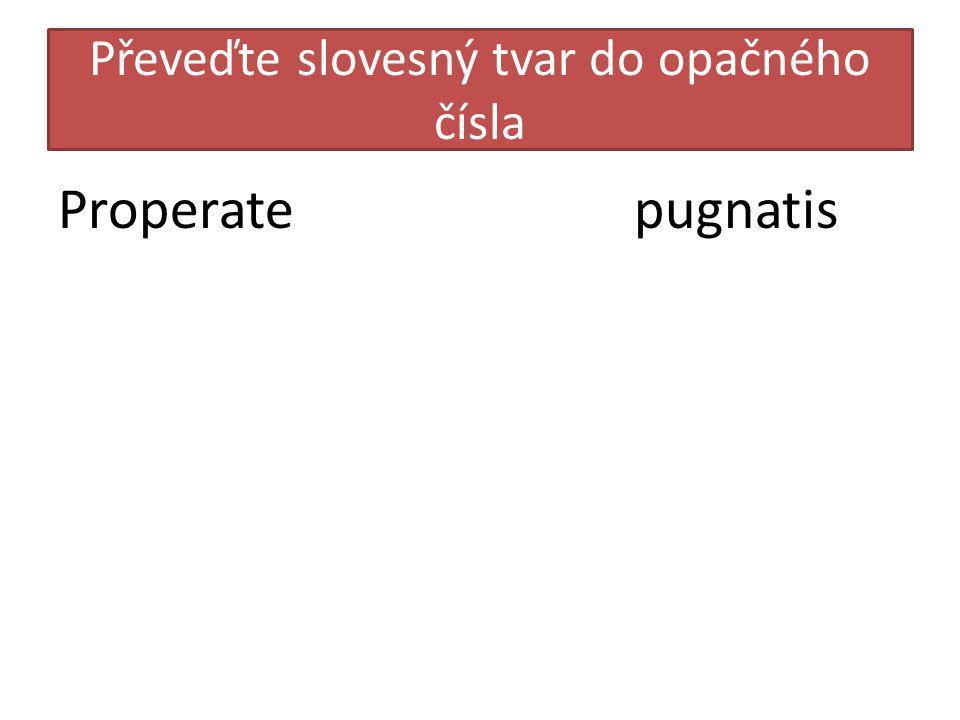 Převeďte slovesný tvar do opačného čísla Properatepugnatis