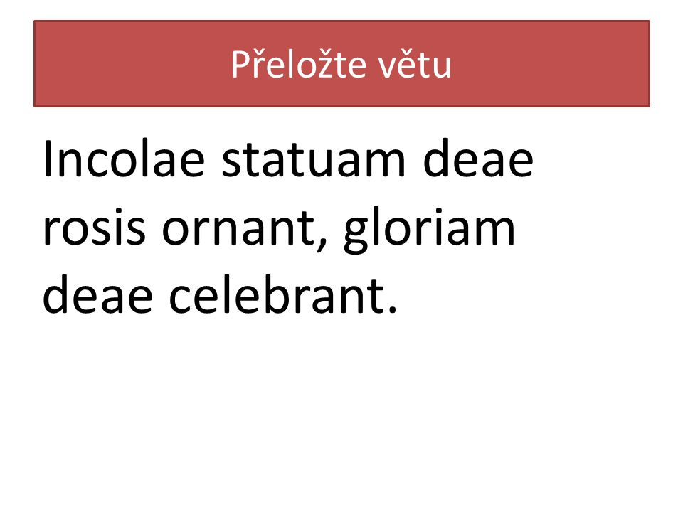 Přeložte větu Incolae statuam deae rosis ornant, gloriam deae celebrant.