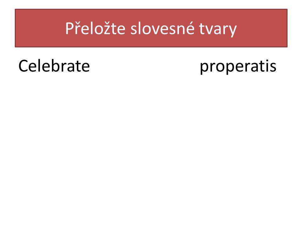 Přeložte slovesné tvary Celebrateproperatis