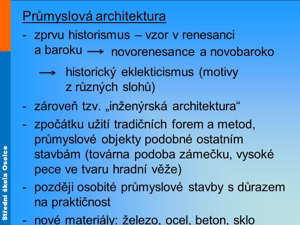 Střední škola Oselce Průmyslová architektura -zprvu historismus – vzor v renesanci a baroku -zároveň tzv.