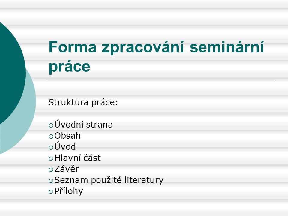Forma zpracování seminární práce Struktura práce:  Úvodní strana  Obsah  Úvod  Hlavní část  Závěr  Seznam použité literatury  Přílohy