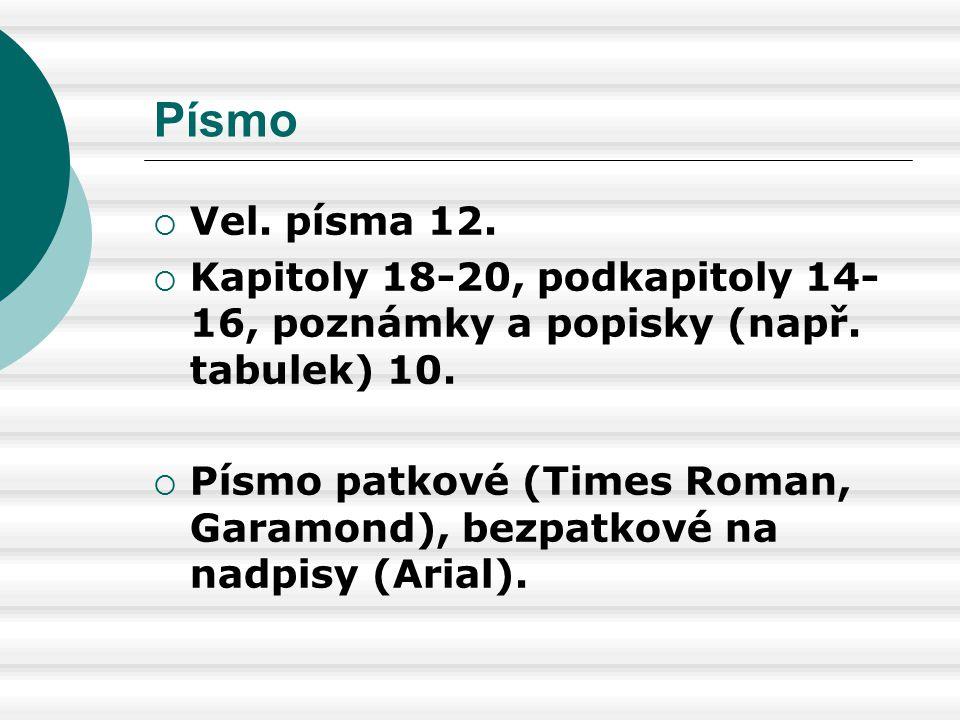 Písmo  Vel. písma 12.  Kapitoly 18-20, podkapitoly 14- 16, poznámky a popisky (např. tabulek) 10.  Písmo patkové (Times Roman, Garamond), bezpatkov