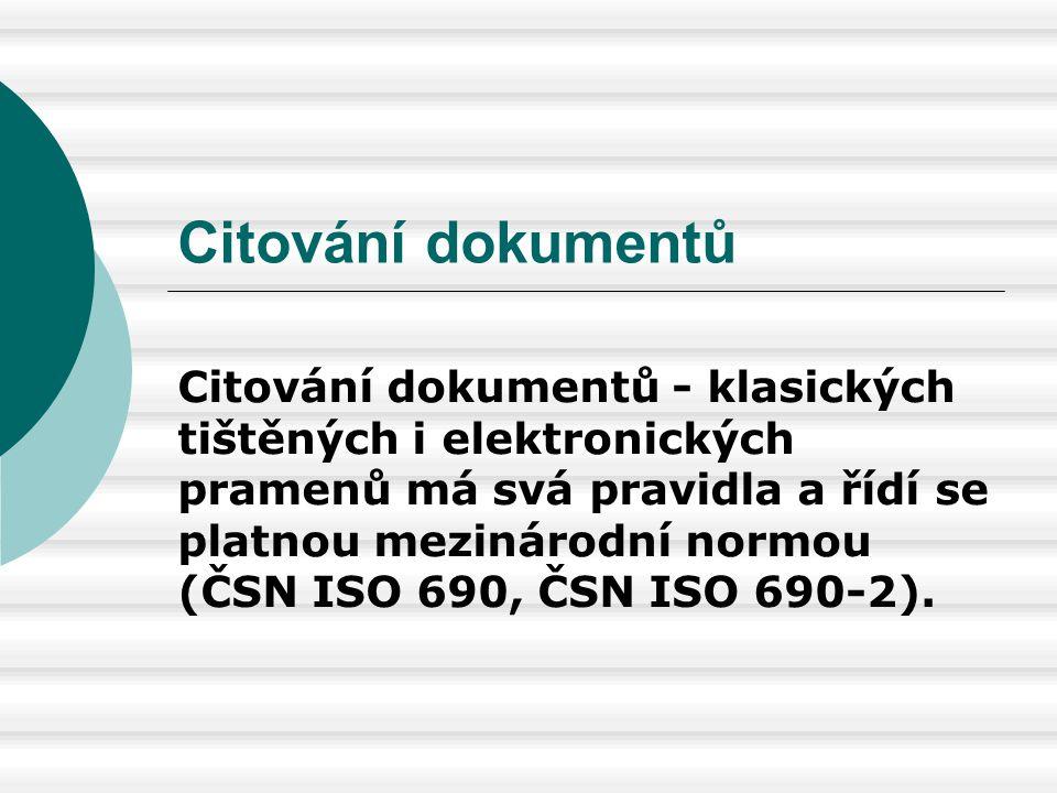 Citování dokumentů Citování dokumentů - klasických tištěných i elektronických pramenů má svá pravidla a řídí se platnou mezinárodní normou (ČSN ISO 69