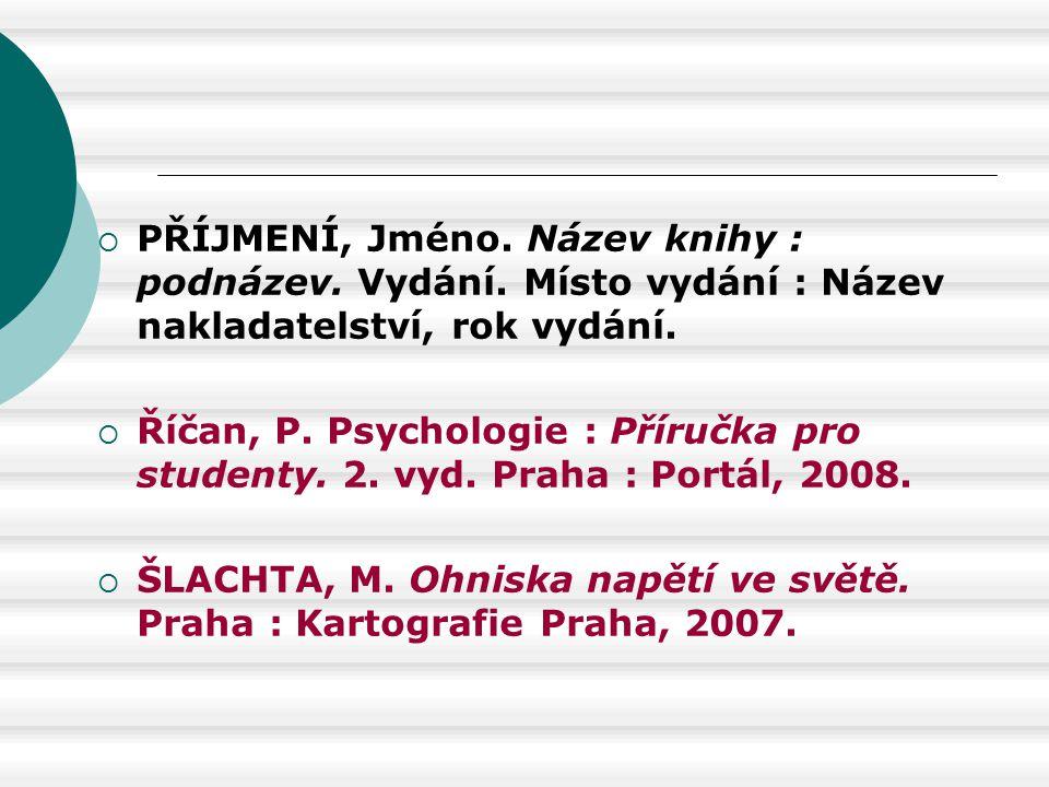  PŘÍJMENÍ, Jméno. Název knihy : podnázev. Vydání. Místo vydání : Název nakladatelství, rok vydání.  Říčan, P. Psychologie : Příručka pro studenty. 2
