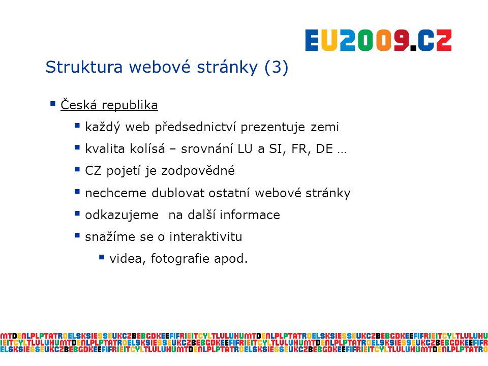 Struktura webové stránky (3)  Česká republika  každý web předsednictví prezentuje zemi  kvalita kolísá – srovnání LU a SI, FR, DE …  CZ pojetí je zodpovědné  nechceme dublovat ostatní webové stránky  odkazujeme na další informace  snažíme se o interaktivitu  videa, fotografie apod.