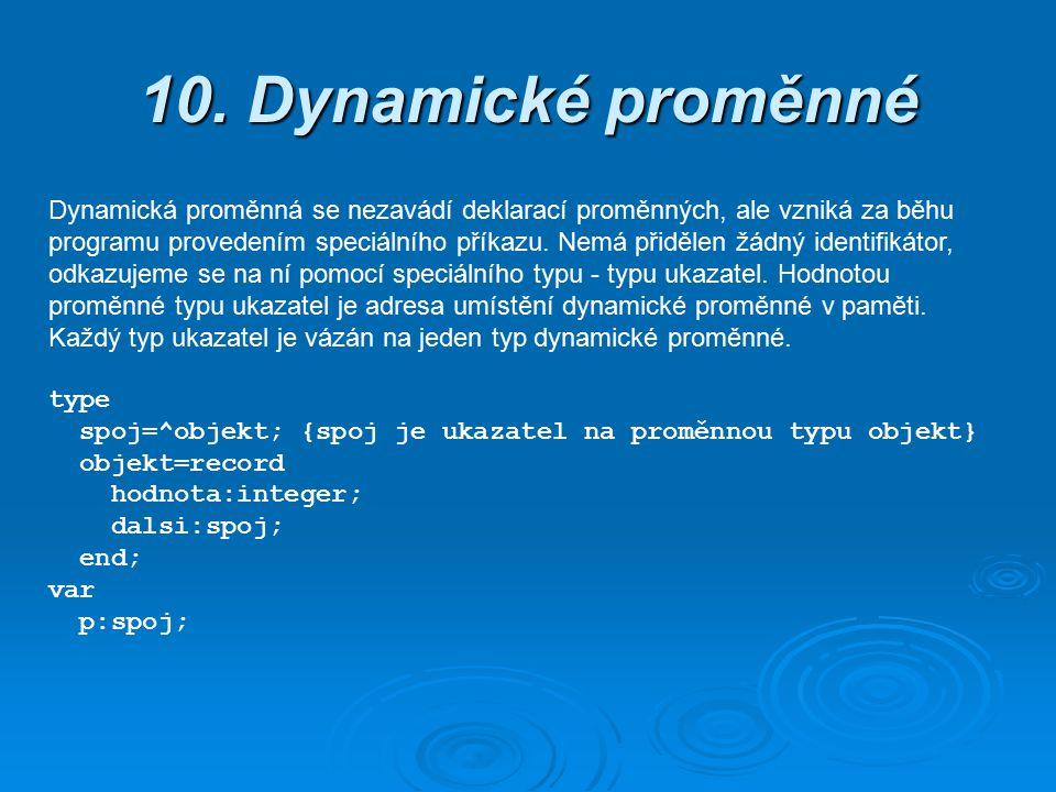 10. Dynamické proměnné Dynamická proměnná se nezavádí deklarací proměnných, ale vzniká za běhu programu provedením speciálního příkazu. Nemá přidělen