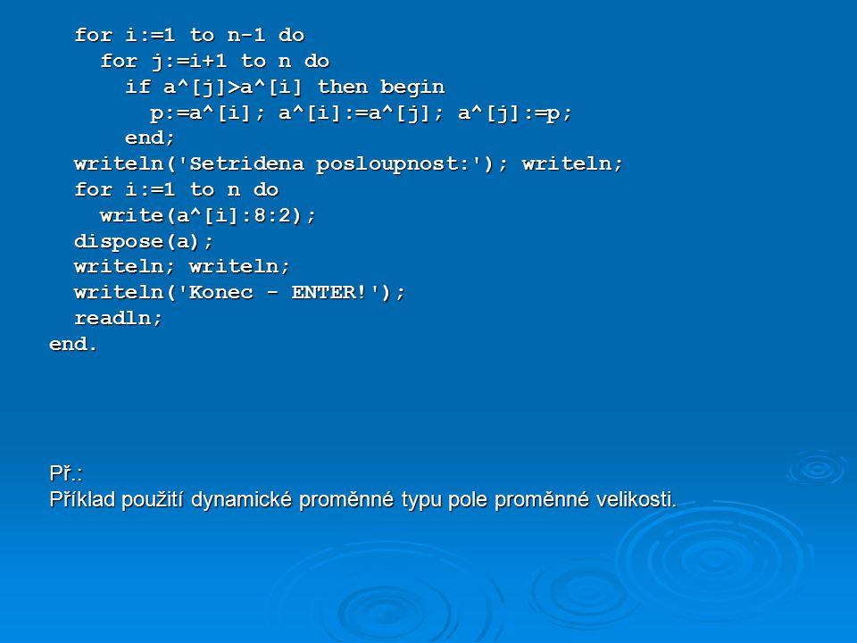 program DynamickePole2; type TPole=array[1..100] of real; TPole=array[1..100] of real;var i,j,n:integer; i,j,n:integer; a:^TPole; a:^TPole; p:real; p:real; f:text; f:text;begin writeln( Ukazka pouziti dynamicke promenne ); writeln( Ukazka pouziti dynamicke promenne ); writeln( ********************************* ); writeln( ********************************* ); writeln; writeln; assign(f, data.txt );reset(f); assign(f, data.txt );reset(f); read(f,n); read(f,n); GetMem(a,n*sizeof(real)); {n < 100 !!!!} GetMem(a,n*sizeof(real)); {n < 100 !!!!} writeln( Zadana posloupnost: ); writeln; writeln( Zadana posloupnost: ); writeln; for i:=1 to n do begin for i:=1 to n do begin read(f,a^[i]); read(f,a^[i]); write(a^[i]:8:2); write(a^[i]:8:2); end; end; writeln; writeln; writeln; writeln;