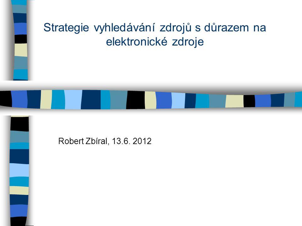 Strategie vyhledávání zdrojů s důrazem na elektronické zdroje Robert Zbíral, 13.6. 2012