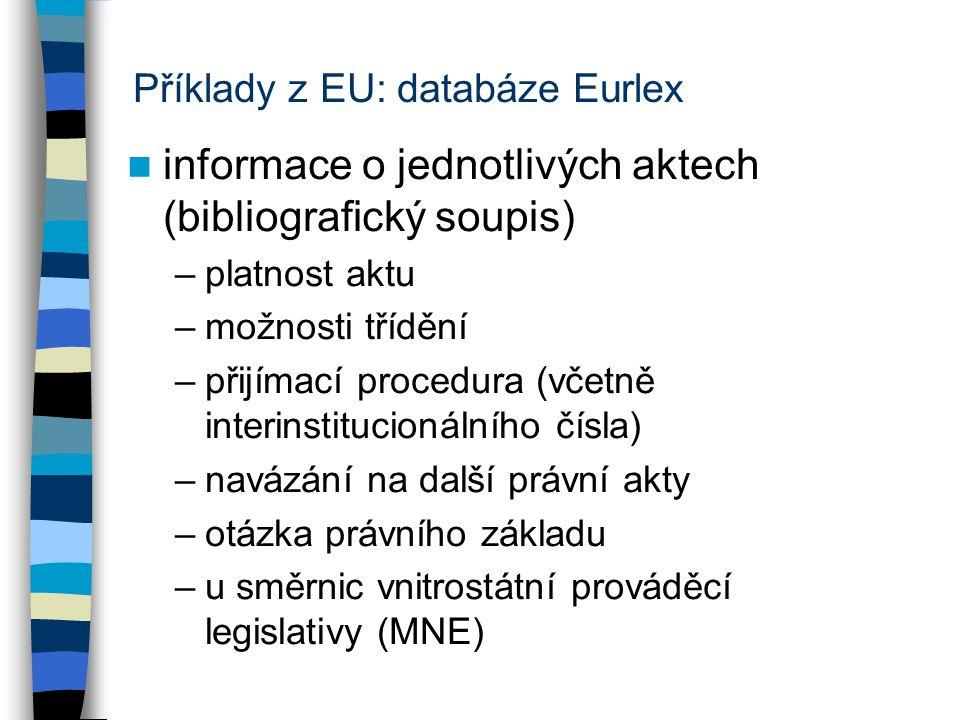 Příklady z EU: databáze Eurlex informace o jednotlivých aktech (bibliografický soupis) –platnost aktu –možnosti třídění –přijímací procedura (včetně i