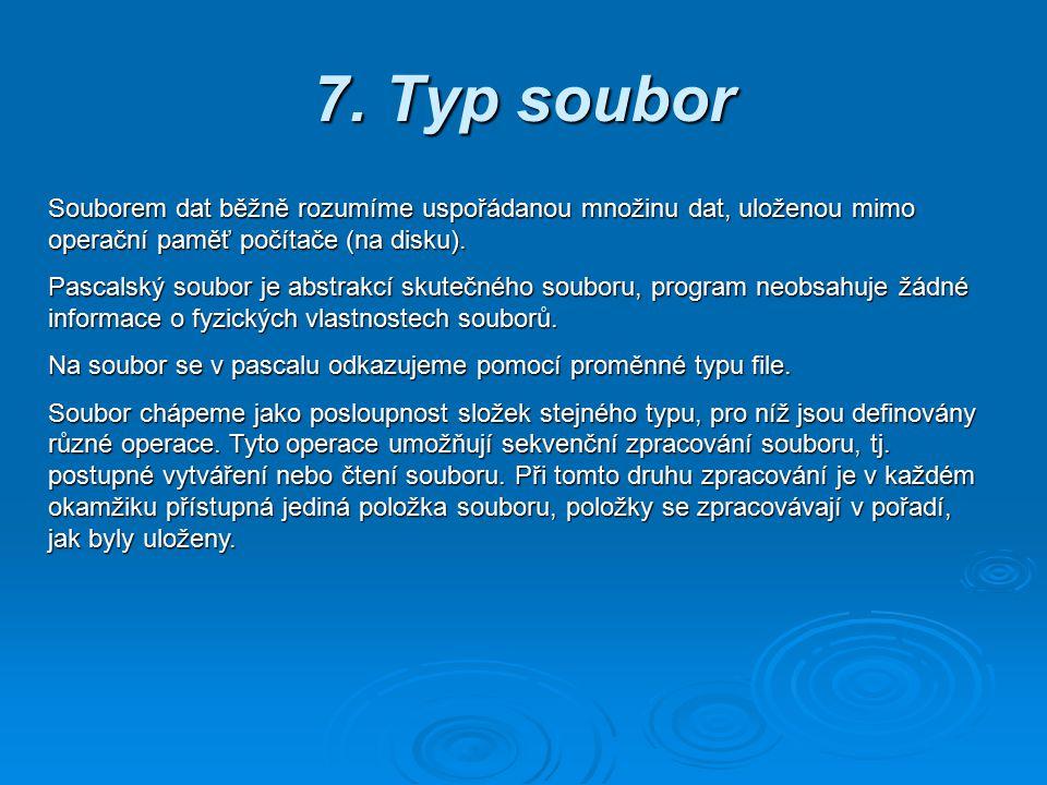 7. Typ soubor Souborem dat běžně rozumíme uspořádanou množinu dat, uloženou mimo operační paměť počítače (na disku). Pascalský soubor je abstrakcí sku