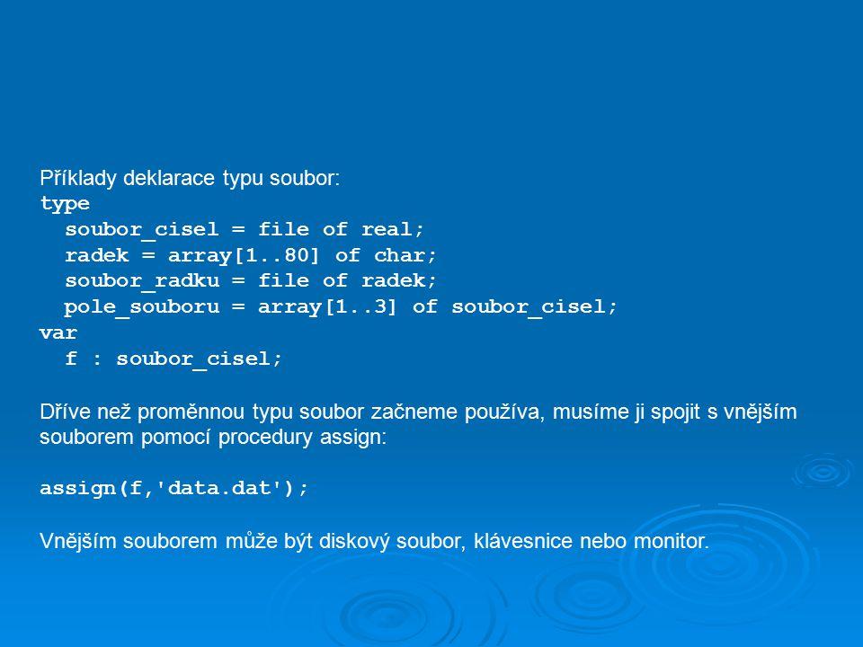 Příklady deklarace typu soubor: type soubor_cisel = file of real; radek = array[1..80] of char; soubor_radku = file of radek; pole_souboru = array[1..3] of soubor_cisel; var f : soubor_cisel; Dříve než proměnnou typu soubor začneme používa, musíme ji spojit s vnějším souborem pomocí procedury assign: assign(f, data.dat ); Vnějším souborem může být diskový soubor, klávesnice nebo monitor.