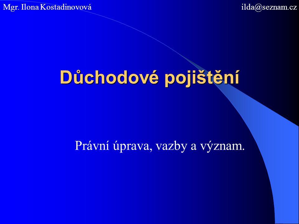 Důchodové pojištění Právní úprava, vazby a význam. Mgr. Ilona Kostadinovová ilda@seznam.cz