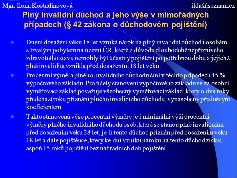 Plný invalidní důchod a jeho výše v mimořádných případech (§ 42 zákona o důchodovém pojištění) Dnem dosažení věku 18 let vzniká nárok na plný invalidní důchod i osobám s trvalým pobytem na území ČR, které z důvodu dlouhodobě nepříznivého zdravotního stavu nemohly být účastny pojištění po potřebnou dobu a jejichž plná invalidita vznikla před dosažením 18 let věku.