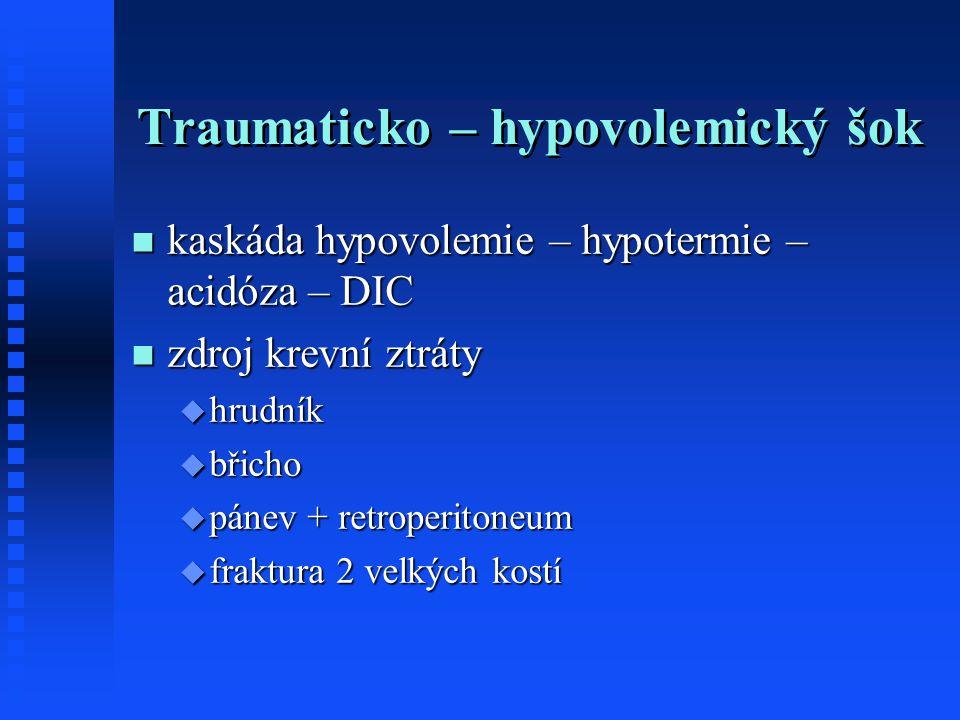 Traumaticko – hypovolemický šok kaskáda hypovolemie – hypotermie – acidóza – DIC kaskáda hypovolemie – hypotermie – acidóza – DIC zdroj krevní ztráty zdroj krevní ztráty  hrudník  břicho  pánev + retroperitoneum  fraktura 2 velkých kostí