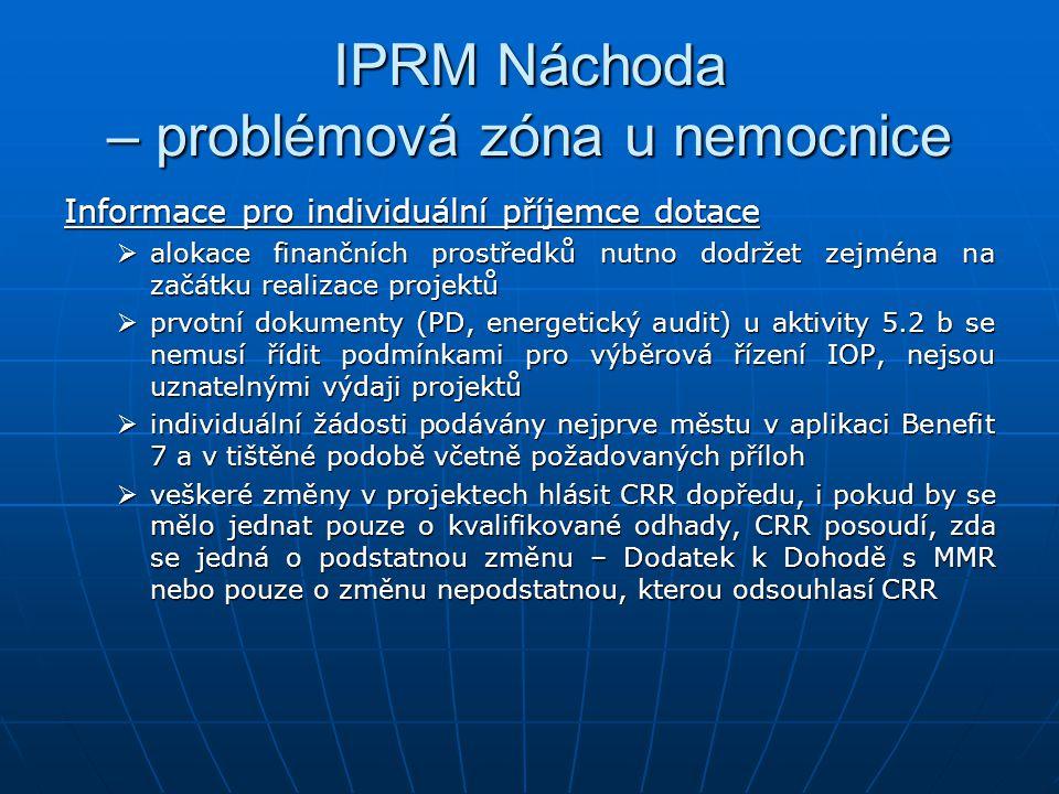 IPRM Náchoda – problémová zóna u nemocnice Informace pro individuální příjemce dotace  alokace finančních prostředků nutno dodržet zejména na začátku realizace projektů  prvotní dokumenty (PD, energetický audit) u aktivity 5.2 b se nemusí řídit podmínkami pro výběrová řízení IOP, nejsou uznatelnými výdaji projektů  individuální žádosti podávány nejprve městu v aplikaci Benefit 7 a v tištěné podobě včetně požadovaných příloh  veškeré změny v projektech hlásit CRR dopředu, i pokud by se mělo jednat pouze o kvalifikované odhady, CRR posoudí, zda se jedná o podstatnou změnu – Dodatek k Dohodě s MMR nebo pouze o změnu nepodstatnou, kterou odsouhlasí CRR