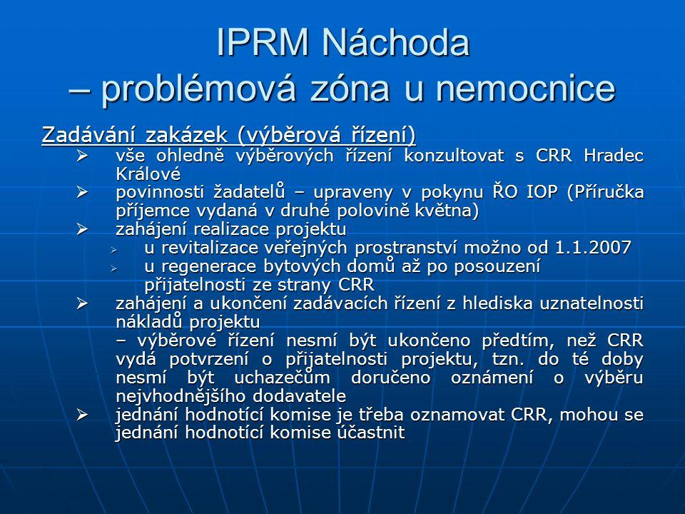 IPRM Náchoda – problémová zóna u nemocnice Zadávání zakázek (výběrová řízení)  vše ohledně výběrových řízení konzultovat s CRR Hradec Králové  povinnosti žadatelů – upraveny v pokynu ŘO IOP (Příručka příjemce vydaná v druhé polovině května)  zahájení realizace projektu  u revitalizace veřejných prostranství možno od 1.1.2007  u regenerace bytových domů až po posouzení přijatelnosti ze strany CRR  zahájení a ukončení zadávacích řízení z hlediska uznatelnosti nákladů projektu – výběrové řízení nesmí být ukončeno předtím, než CRR vydá potvrzení o přijatelnosti projektu, tzn.
