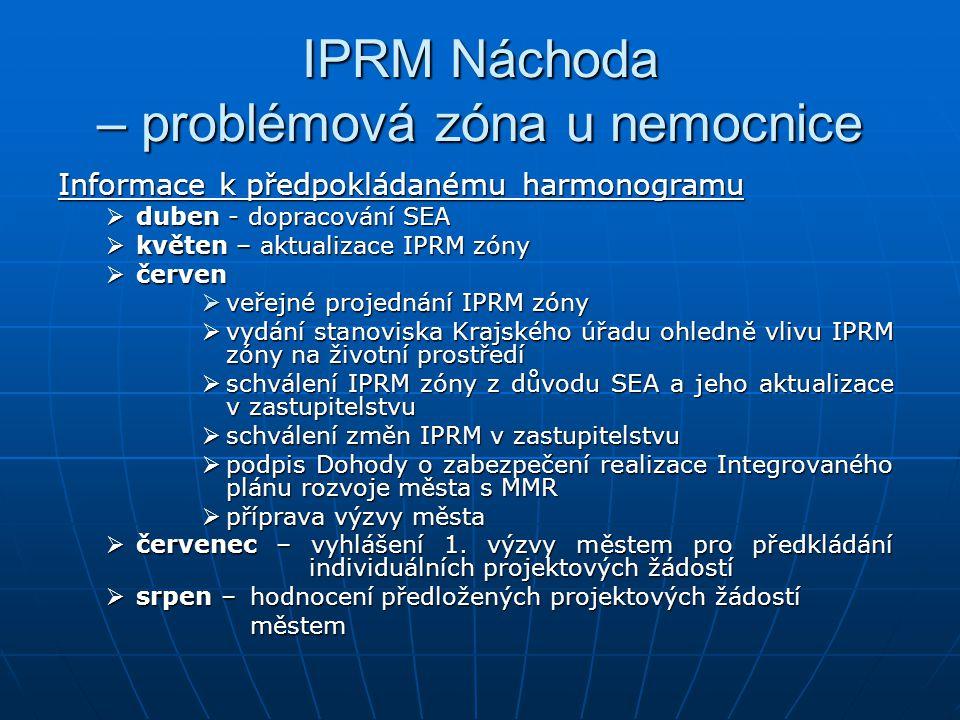 IPRM Náchoda – problémová zóna u nemocnice Informace k předpokládanému harmonogramu  duben - dopracování SEA  květen – aktualizace IPRM zóny  červen  veřejné projednání IPRM zóny  vydání stanoviska Krajského úřadu ohledně vlivu IPRM zóny na životní prostředí  schválení IPRM zóny z důvodu SEA a jeho aktualizace v zastupitelstvu  schválení změn IPRM v zastupitelstvu  podpis Dohody o zabezpečení realizace Integrovaného plánu rozvoje města s MMR  příprava výzvy města  červenec – vyhlášení 1.