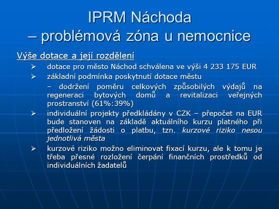 IPRM Náchoda – problémová zóna u nemocnice Výše dotace a její rozdělení  dotace pro město Náchod schválena ve výši 4 233 175 EUR  základní podmínka poskytnutí dotace městu – dodržení poměru celkových způsobilých výdajů na regeneraci bytových domů a revitalizaci veřejných prostranství (61%:39%)  individuální projekty předkládány v CZK – přepočet na EUR bude stanoven na základě aktuálního kurzu platného při předložení žádosti o platbu, tzn.