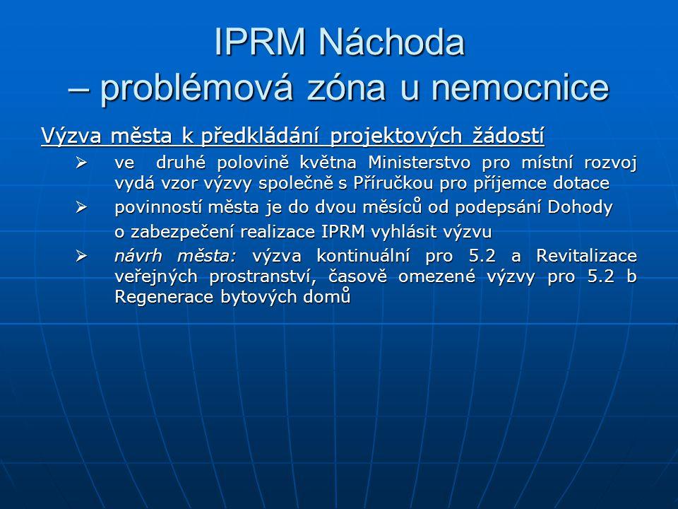 IPRM Náchoda – problémová zóna u nemocnice Výzva města k předkládání projektových žádostí  ve druhé polovině května Ministerstvo pro místní rozvoj vydá vzor výzvy společně s Příručkou pro příjemce dotace  povinností města je do dvou měsíců od podepsání Dohody o zabezpečení realizace IPRM vyhlásit výzvu  návrh města: výzva kontinuální pro 5.2 a Revitalizace veřejných prostranství, časově omezené výzvy pro 5.2 b Regenerace bytových domů