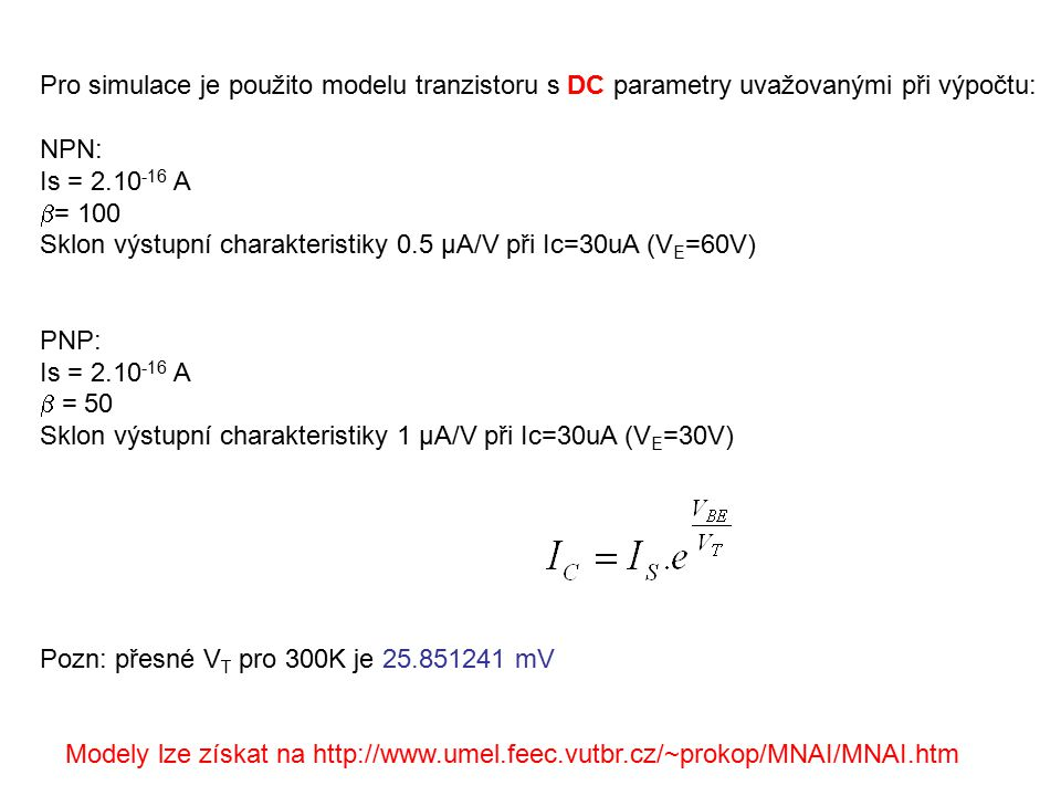 Pro simulace je použito modelu tranzistoru s DC parametry uvažovanými při výpočtu: NPN: Is = 2.10 -16 A  = 100 Sklon výstupní charakteristiky 0.5 μA/V při Ic=30uA (V E =60V) PNP: Is = 2.10 -16 A  = 50 Sklon výstupní charakteristiky 1 μA/V při Ic=30uA (V E =30V) Pozn: přesné V T pro 300K je 25.851241 mV Modely lze získat na http://www.umel.feec.vutbr.cz/~prokop/MNAI/MNAI.htm