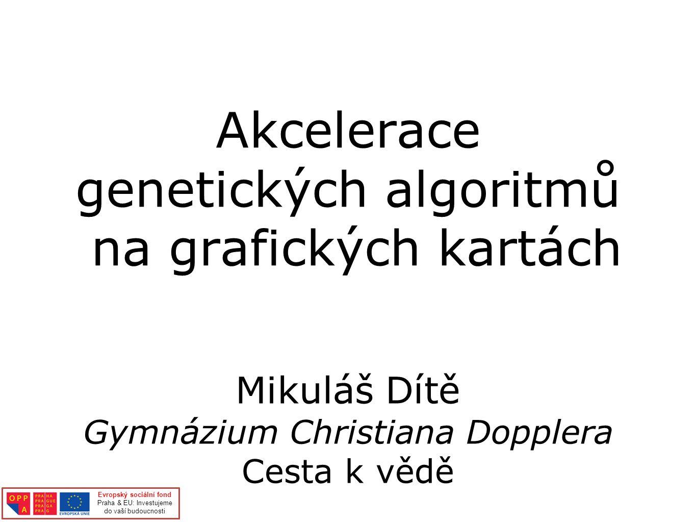Akcelerace genetických algoritmů na grafických kartách Mikuláš Dítě Gymnázium Christiana Dopplera Cesta k vědě Evropský sociální fond Praha & EU: Investujeme do vaší budoucnosti
