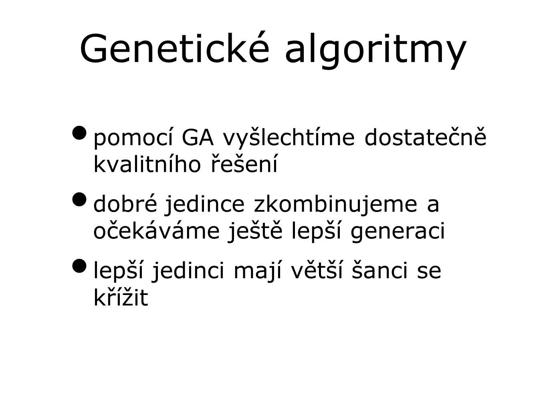 Genetické algoritmy pomocí GA vyšlechtíme dostatečně kvalitního řešení dobré jedince zkombinujeme a očekáváme ještě lepší generaci lepší jedinci mají větší šanci se křížit