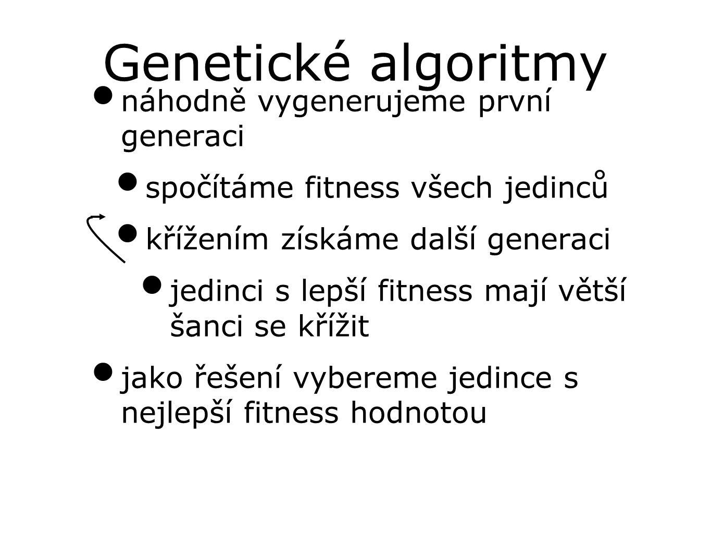 Genetické algoritmy náhodně vygenerujeme první generaci spočítáme fitness všech jedinců křížením získáme další generaci jedinci s lepší fitness mají větší šanci se křížit jako řešení vybereme jedince s nejlepší fitness hodnotou