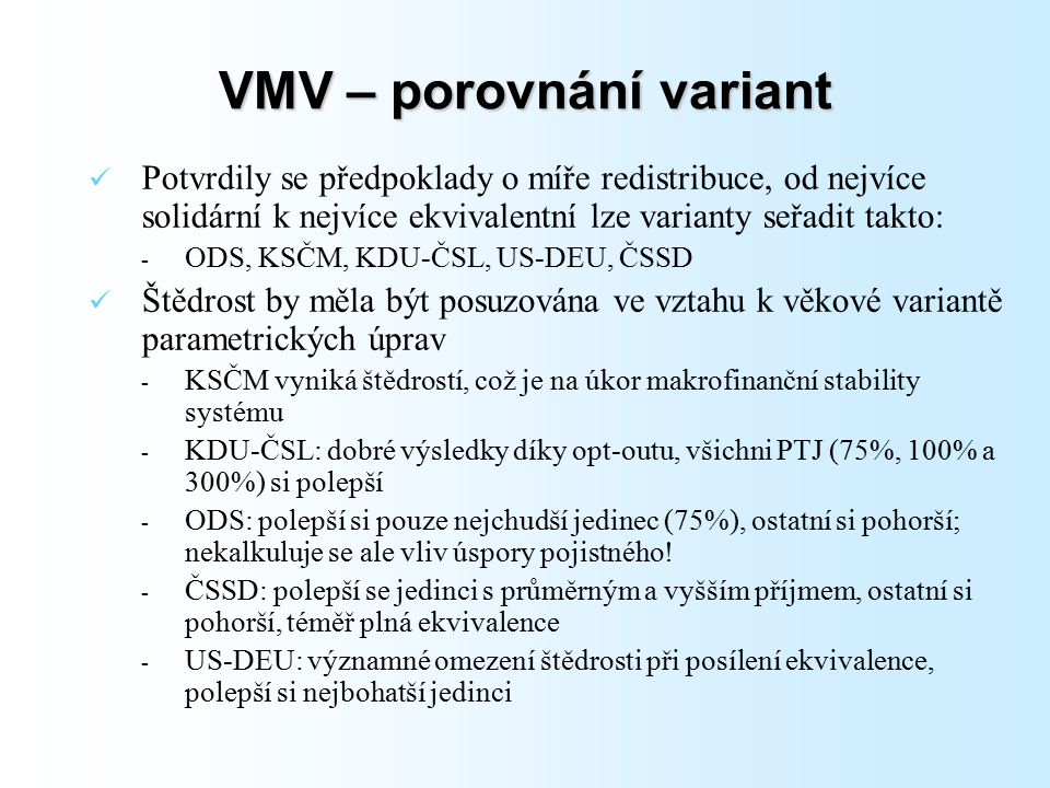 VMV – porovnání variant Potvrdily se předpoklady o míře redistribuce, od nejvíce solidární k nejvíce ekvivalentní lze varianty seřadit takto: - ODS, KSČM, KDU-ČSL, US-DEU, ČSSD Štědrost by měla být posuzována ve vztahu k věkové variantě parametrických úprav - KSČM vyniká štědrostí, což je na úkor makrofinanční stability systému - KDU-ČSL: dobré výsledky díky opt-outu, všichni PTJ (75%, 100% a 300%) si polepší - ODS: polepší si pouze nejchudší jedinec (75%), ostatní si pohorší; nekalkuluje se ale vliv úspory pojistného.