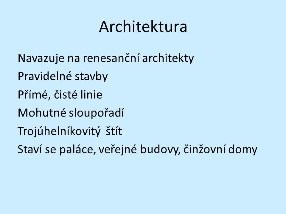 Architektura Navazuje na renesanční architekty Pravidelné stavby Přímé, čisté linie Mohutné sloupořadí Trojúhelníkovitý štít Staví se paláce, veřejné