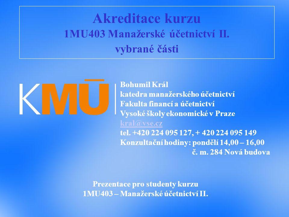 Akreditace kurzu 1MU403 Manažerské účetnictví II. vybrané části Prezentace pro studenty kurzu 1MU403 – Manažerské účetnictví II. Bohumil Král katedra