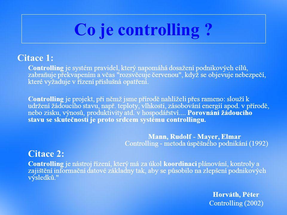 Co je controlling ? Citace 1: Controlling je systém pravidel, který napomáhá dosažení podnikových cílů, zabraňuje překvapením a včas