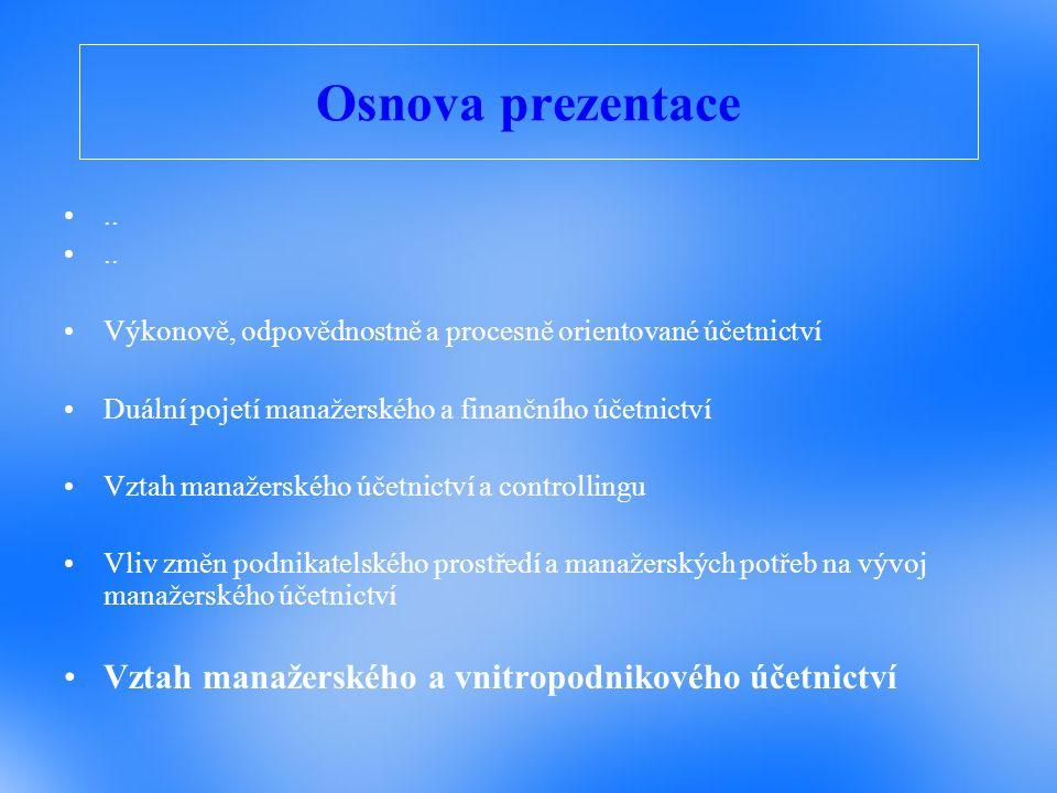 Osnova prezentace.. Výkonově, odpovědnostně a procesně orientované účetnictví Duální pojetí manažerského a finančního účetnictví Vztah manažerského úč