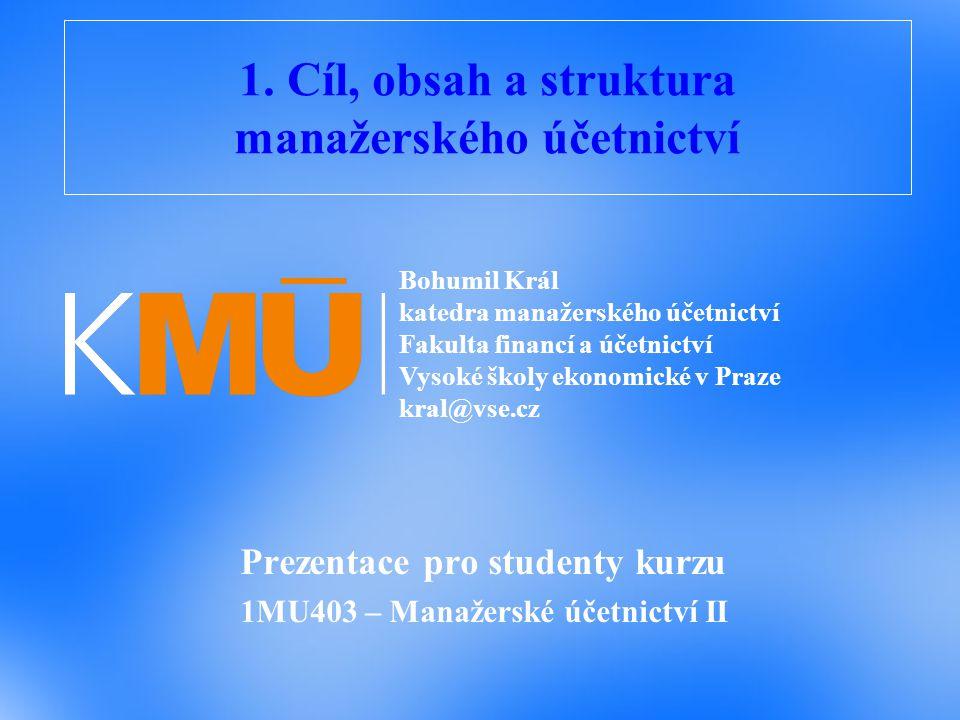1. Cíl, obsah a struktura manažerského účetnictví Prezentace pro studenty kurzu 1MU403 – Manažerské účetnictví II Bohumil Král katedra manažerského úč