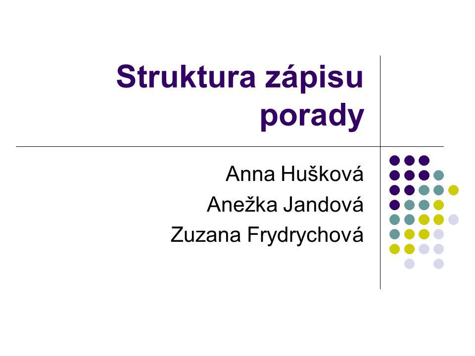 Struktura zápisu porady Anna Hušková Anežka Jandová Zuzana Frydrychová