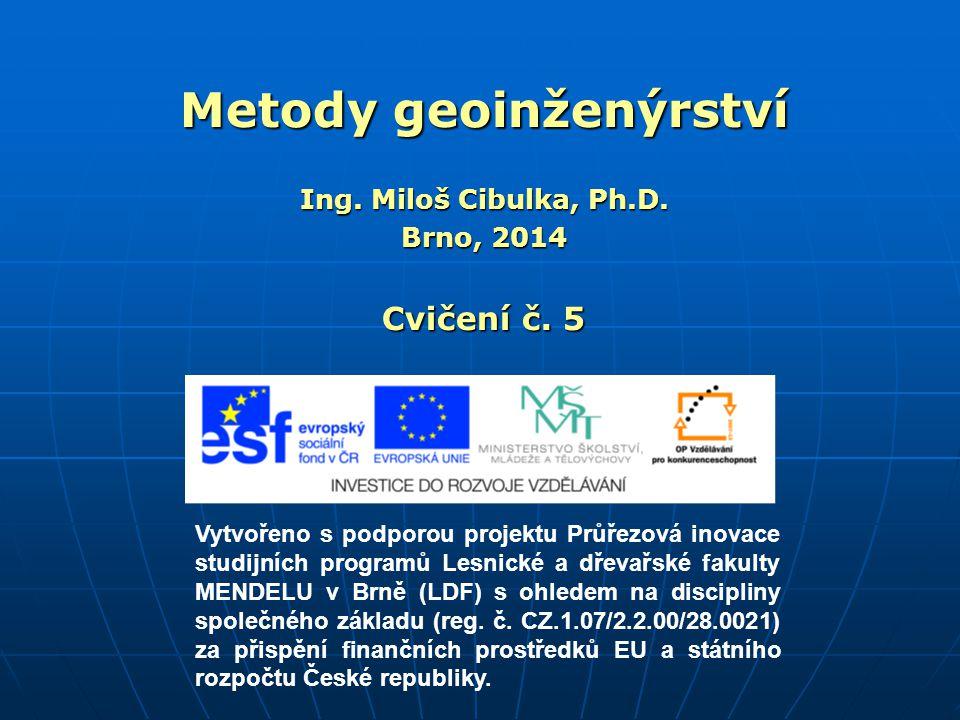 Metody geoinženýrství Ing. Miloš Cibulka, Ph.D. Brno, 2014 Cvičení č. 5 Vytvořeno s podporou projektu Průřezová inovace studijních programů Lesnické a