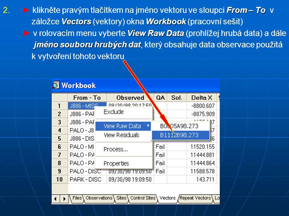 2.From – To 2.► klikněte pravým tlačítkem na jméno vektoru ve sloupci From – To v VectorsWorkbook záložce Vectors (vektory) okna Workbook (pracovní sešit) View Raw Data ► v rolovacím menu vyberte View Raw Data (prohlížej hrubá data) a dále jméno souboruhrubých dat jméno souboru hrubých dat, který obsahuje data observace použitá k vytvoření tohoto vektoru
