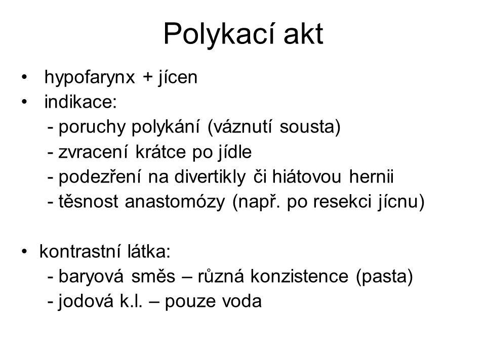 Polykací akt hypofarynx + jícen indikace: - poruchy polykání (váznutí sousta) - zvracení krátce po jídle - podezření na divertikly či hiátovou hernii