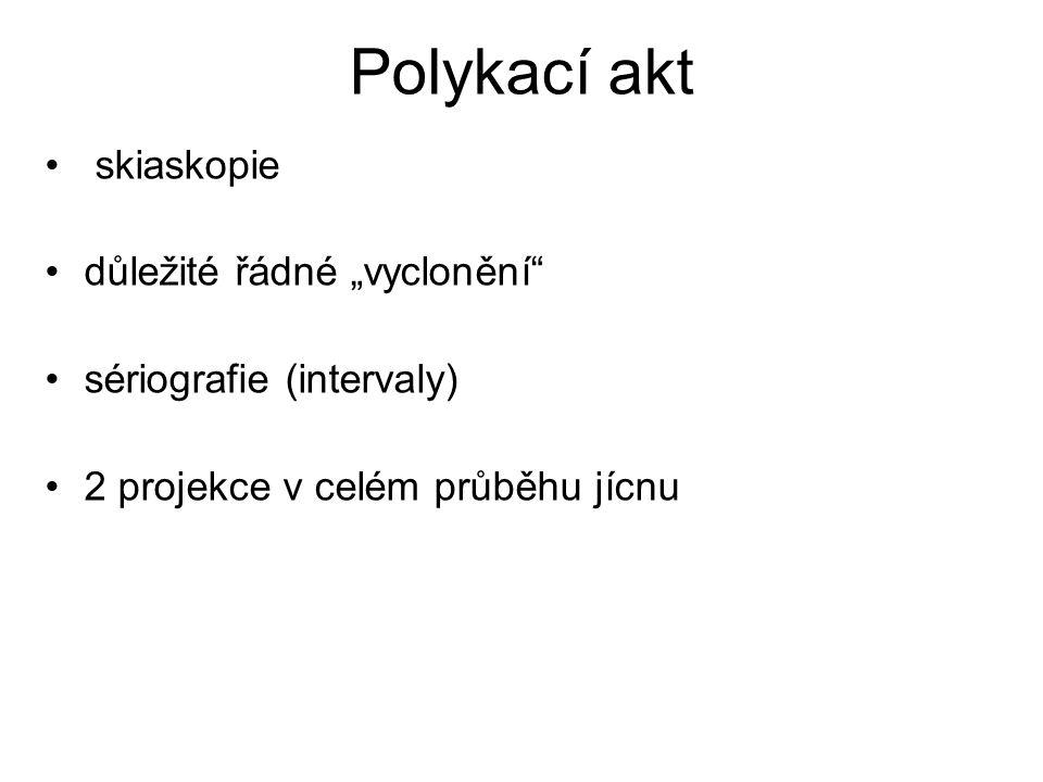 """Polykací akt skiaskopie důležité řádné """"vyclonění"""" sériografie (intervaly) 2 projekce v celém průběhu jícnu"""