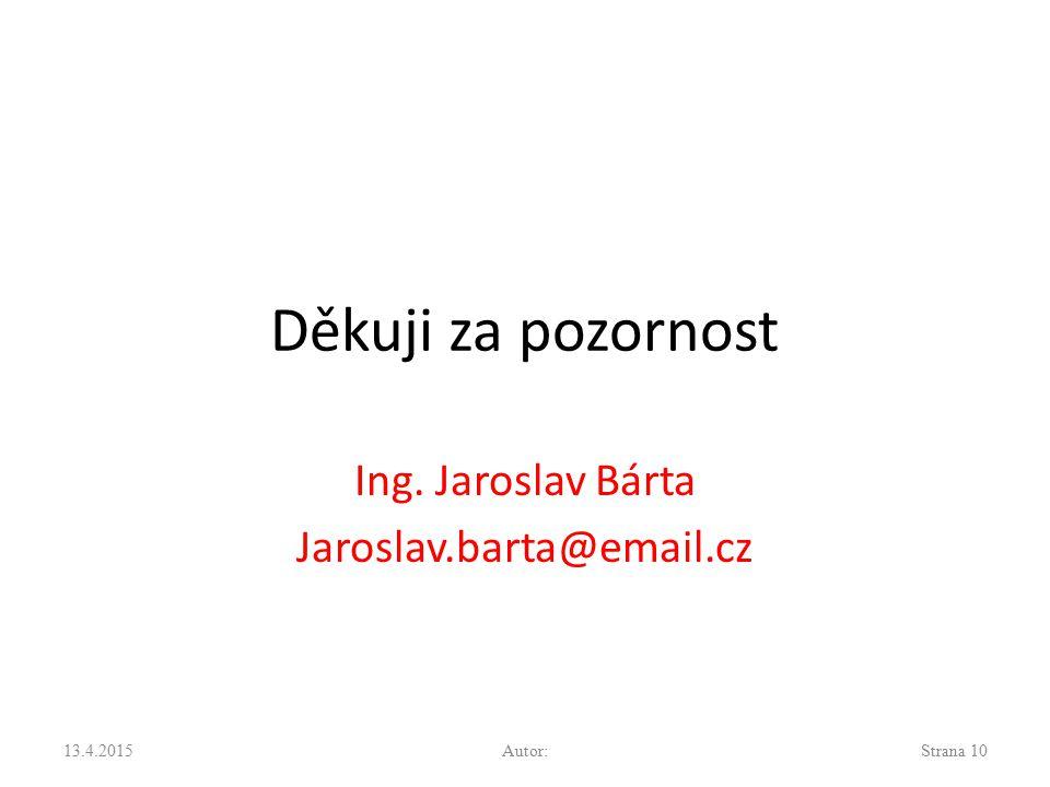 Děkuji za pozornost Ing. Jaroslav Bárta Jaroslav.barta@email.cz 13.4.2015Autor:Strana 10
