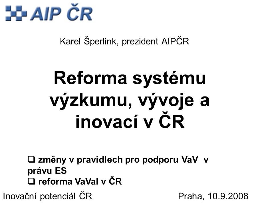 Reforma systému výzkumu, vývoje a inovací v ČR  změny v pravidlech pro podporu VaV v právu ES  reforma VaVaI v ČR Inovační potenciál ČR Praha, 10.9.