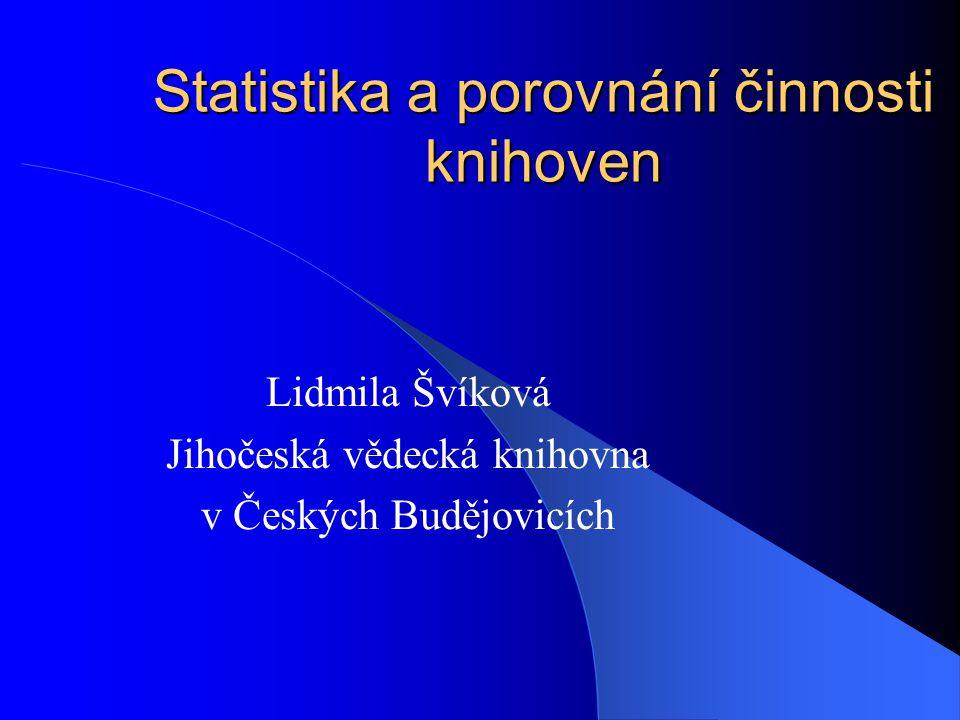 Statistika a porovnání činnosti knihoven Lidmila Švíková Jihočeská vědecká knihovna v Českých Budějovicích